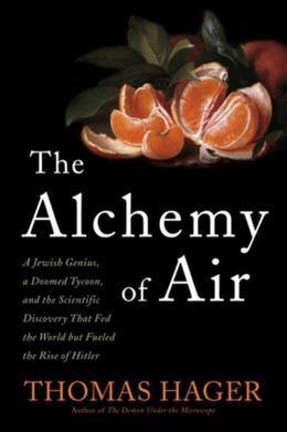 The Alchemy of Air: A Jewish Genius, a Doomed Tycoon, and the Scientific Discovery That Fed the World but Fueled the Rise of Hitler