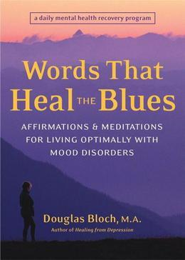 Words That Heal the Blues: Affirmations and Meditations for Living Optimally with Mood Disorders