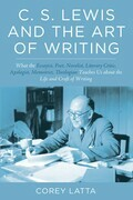 C. S. Lewis and the Art of Writing: What the Essayist, Poet, Novelist, Literary Critic, Apologist, Memoirist, Theologian Teaches Us about the Life and