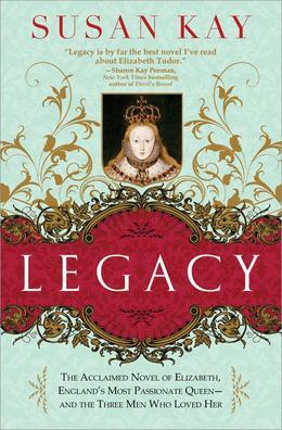 Legacy: The Acclaimed Novel of Elizabeth, England's Most Passionate Queen -- and the Three Men Who Loved Her