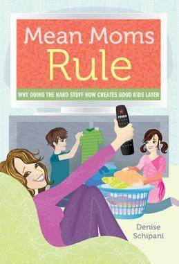 Mean Moms Rule: Why Doing the Hard Stuff Now Creates Good Kids Later