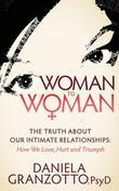 Woman to Woman: The Truth About Our Intimate Relationships:  How We Love, Hurt and Triumph
