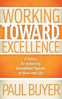 Working Toward Excellence: 8 Values for Achieving Uncommon Success in Work and Life