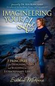 Imagineering Your Life: 7 Principles for Designing and Building an Extraordinary Life