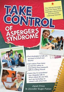 Take Control of Asperger's Syndrome: The Official Strategy Guide for Teens With Asperger's Syndrome and Nonverbal Learning Disorders