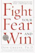 Fight Your Fear and Win: Seven Skills for Performing Your Best Under Pressure--At Work, In Sports,On Stage