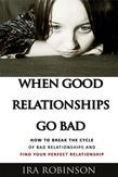 When Good Relationships Go Bad: (How To Break The Cycle and Find Your Perfect Relationship)