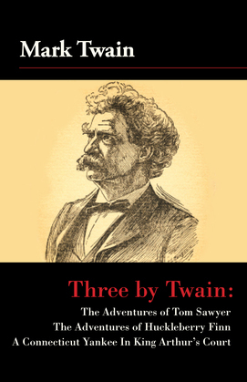 Three by Twain: Tom Sawyer, The Adventures of Huckleberry Finn, and A Connecticut Yankee In King Arther's Court