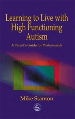 Learning to Live with High Functioning Autism: A Parent's Guide for Professionals