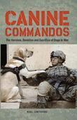 Canine Commandos: The Heroism, Devotion, and Sacrifice of Dogs in War