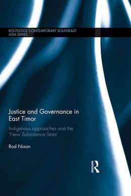 Justice and Governance in East Timor: Indigenous Approaches and the 'New Subsistence State'