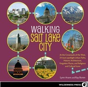 Walking Salt Lake City: 34 Tours of the Crossroads of the West, spotlighting Urban Paths, Historic Architecture, Forgotten Places, and Religious and C