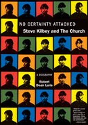 No Certainty Attached: Steve Kilbey and The Church: A Biography