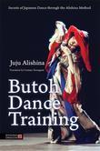 Butoh Dance Training: Secrets of Japanese Dance through the Alishina Method