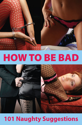 How To Be Bad: 101 Naughty Suggestions