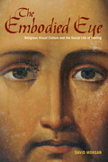 The Embodied Eye: Religious Visual Culture and the Social Life of Feeling