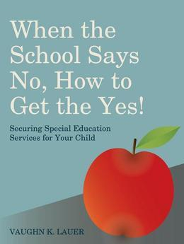 When the School Says No...How to Get the Yes!: Securing Special Education Services for Your Child