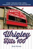 Wrigley Hits 100: A Daily Celebration of the Cubbies, Chicagoland, and the Best Baseball Field in America