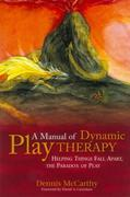 A Manual of Dynamic Play Therapy: Helping Things Fall Apart, the Paradox of Play