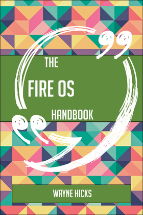 The Fire OS Handbook - Everything You Need To Know About Fire OS