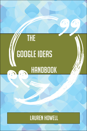 The Google Ideas Handbook - Everything You Need To Know About Google Ideas