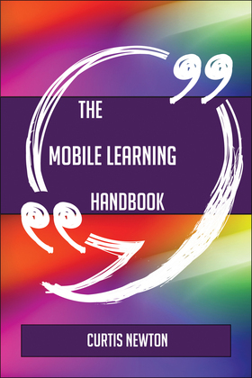 The Mobile Learning Handbook - Everything You Need To Know About Mobile Learning