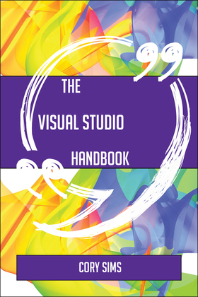 The Visual Studio Handbook - Everything You Need To Know About Visual Studio