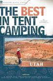 The Best in Tent Camping: Utah: A Guide for Car Campers Who Hate RVs, Concrete Slabs, and Loud Portable Stereos