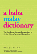 A Baba Malay Dictionary: The First Comprehensive Compendium of Straits Chinese Terms and Expressions