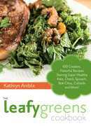 The Leafy Greens Cookbook: 100 Creative, Flavorful Recipes Starring Super-Healthy Kale, Chard, Spinach, Bok Choy, Collards and More!