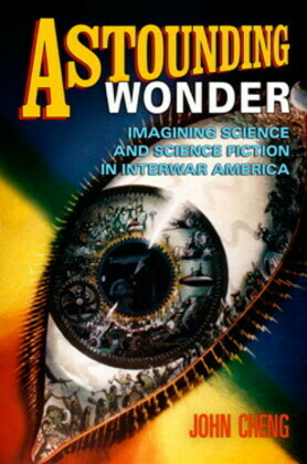 Astounding Wonder: Imagining Science and Science Fiction in Interwar America