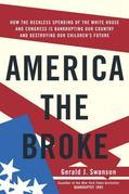 America the Broke: How the Reckless Spending of The White House and Congress are Bankrupting Our Country and Destroying Our Children's Future