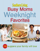 Southern Living Busy Moms Weeknight Favorites: 130 Suppers Your Family Will Love