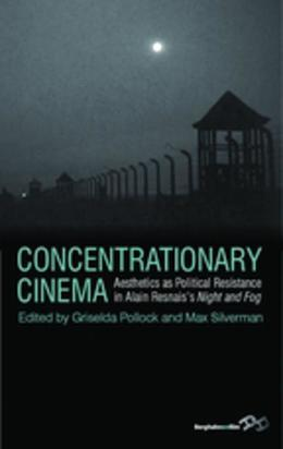Concentrationary Cinema: Aesthetics as Political Resistance in Alain Resnais's <I>Night and Fog</I>