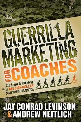 Guerrilla Marketing for Coaches: Six Steps to Building Your Million-Dollar Coaching Practice