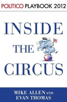 Inside the Circus--Romney, Santorum and the GOP Race: Playbook 2012 (POLITICOInside Election 2012)