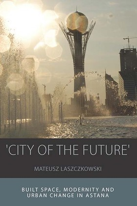 'City of the Future': Built Space, Modernity and Urban Change in Astana