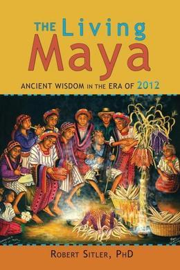 The Living Maya: Ancient Wisdom in the Era of 2012