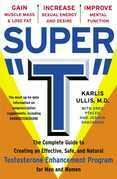"""Super """"T"""": The Complete Guide to Creating an Effective, Safe and Natural Testosterone Enhancement Program for Men and Women"""