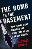 The Bomb in the Basement: How Israel Went Nuclear and What That Means for the World