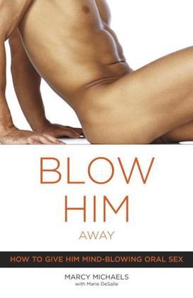 Blow Him Away: How to Give Him Mind-Blowing Oral Sex