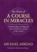 The Heart of A Course in Miracles: A Guide to Understanding and Applying the 12 Primary Concepts of the Course