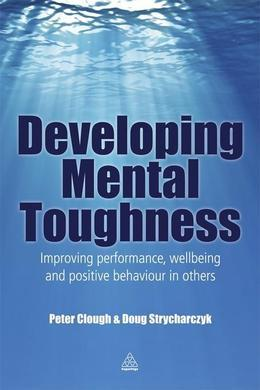 Developing Mental Toughness: Improving Performance, Wellbeing and Positive Behaviour in Others