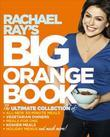 Rachael Ray's Big Orange Book: Her Biggest Ever Collection of All-New 30-Minute Meals Plus Kosher Meals, Meals for One, Veggie Dinners, Holiday Favori
