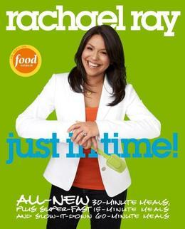 Rachael Ray: Just in Time: All-New 30-Minutes Meals, plus Super-Fast 15-Minute Meals and Slow It Down60-Minute Meals