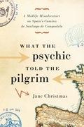 What the Psychic Told the Pilgrim: A Midlife Misadventure on Spain's Camino de Santiago