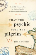 What the Psychic Told the Pilgrim: A Midlife Misadventure on Spain's Camino de Santiago