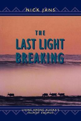 The Last Light Breaking: Living Among Alaska's Inupiat Eskimos
