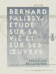 Bernard Palissy, étude sur sa vie et sur ses œuvres