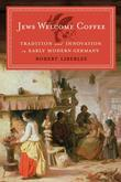 Jews Welcome Coffee: Tradition and Innovation in Early Modern Germany
